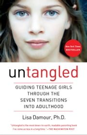Untangled - Guiding Teenage Girls Through the Seven Transitions into Adulthood ebook by Lisa Damour