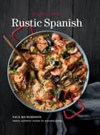 Rustic Spanish - Simple, Authentic Recipes for Everday Cooking ebook by Paul Richardson