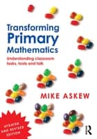Transforming Primary Mathematics - Understanding classroom tasks, tools and talk ebook by Mike Askew