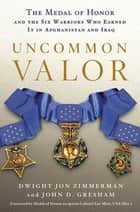 Uncommon Valor - The Medal of Honor and the Warriors Who Earned It in Afghanistan and Iraq ebook by Dwight Jon Zimmerman, John D. Gresham, Ola Mize