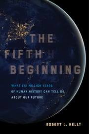 The Fifth Beginning - What Six Million Years of Human History Can Tell Us about Our Future ebook by Robert L. Kelly