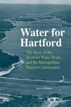 Water for Hartford - The Story of the Hartford Water Works and the Metropolitan District Commission ebook by Kevin Murphy