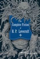 The Complete Fiction of H.P. Lovecraft ebook by H. P. Lovecraft