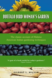 Buffalo Bird Woman's Garden: Agriculture Of The Hidatsa Indians ebook by Gilbert   Wilson