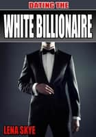 Dating The White Billionaire ebook by Lena Skye