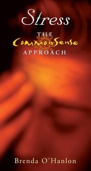 Stress – The CommonSense Approach - How to Harness, Exploit and Control Stress ebook by Brenda O'Hanlon