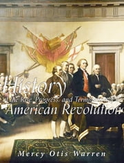 History of the Rise, Progress, and Termination of the American Revolution ebook by Mercy Otis Warren