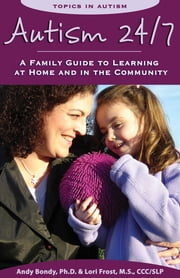 Autism 24/7 - A Family Guide to Learning at Home and in the Community ebook by Andy Bondy Ph.D.