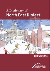A Dictionary of North East Dialect ebook by Griffiths, Bill