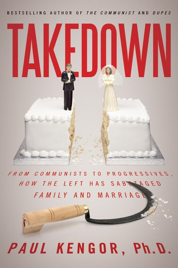 Takedown - From Communists to Progressives, How the Left Has Sabotaged Family and Marriage ebook by Paul Kengor