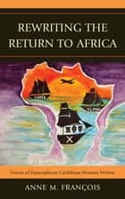 Rewriting the Return to Africa - Voices of Francophone Caribbean Women Writers ebook by Anne M. François