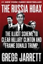 The Russia Hoax - The Illicit Scheme to Clear Hillary Clinton and Frame Donald Trump ebook by Gregg Jarrett