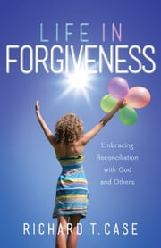 Life In Forgiveness - Embracing Reconciliation with God and Others ebook by Richard Case