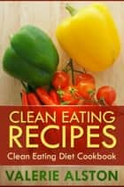 Clean Eating Recipes - Clean Eating Diet Cookbook ebook by Valerie Alston