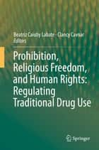 Prohibition, Religious Freedom, and Human Rights: Regulating Traditional Drug Use ebook by Beatriz Caiuby Labate, Clancy Cavnar