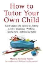 How to Tutor Your Own Child ebook by Marina Koestler Ruben,Gerald Richards