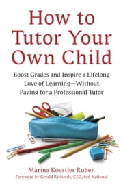 How to Tutor Your Own Child - Boost Grades and Inspire a Lifelong Love of Learning--Without Paying for aTutor ebook by Marina Koestler Ruben, Gerald Richards