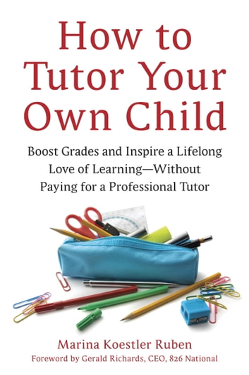 How to Tutor Your Own Child - Boost Grades and Inspire a Lifelong Love of Learning--Without Paying for a Tutor ebook by Marina Koestler Ruben