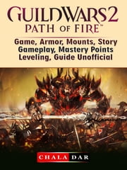 Guild Wars 2 Path of Fire Game, Armor, Mounts, Story, Gameplay, Mastery Points, Leveling, Guide Unofficial ebook by Chala Dar
