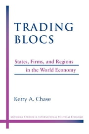 Trading Blocs: States, Firms, and Regions in the World Economy ebook by Chase, Kerry A.
