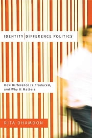 Identity/Difference Politics - How Difference Is Produced, and Why It Matters ebook by Rita Dhamoon