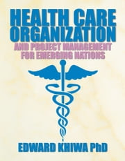 HEALTH CARE ORGANIZATION AND PROJECT MANAGEMENT FOR EMERGING NATIONS ebook by Edward Khiwa PhD
