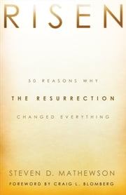 Risen - 50 Reasons Why the Resurrection Changed Everything ebook by Steven D. Mathewson,Craig Blomberg