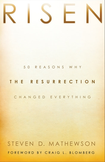 Risen - 50 Reasons Why the Resurrection Changed Everything ebook by Steven D. Mathewson