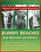 Marines in World War II Commemorative Series: Bloody Beaches: The Marines at Peleliu - Battles in the Palau Island Group, Ngesebus, Umurbrogol Pocket, Koror ebook by Progressive Management