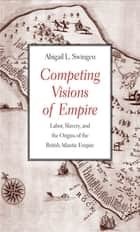 Competing Visions of Empire ebook by Abigail L. Swingen