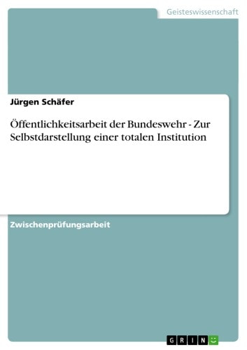 Öffentlichkeitsarbeit der Bundeswehr - Zur Selbstdarstellung einer totalen Institution - Zur Selbstdarstellung einer totalen Institution ebook by Jürgen Schäfer