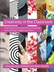 Creativity in the Classroom - Case Studies in Using the Arts in Teaching and Learning in Higher Education ebook by Paul McLntosh,Digby Warren