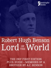 Lord Of The World: The 1907 First Edition. Includes: Hugh - Memoirs Of A Brother by A.C. Benson. ebook by Robert Hugh Benson