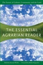 The Essential Agrarian Reader - The Future of Culture, Community, and the Land ebook by Norman Wirzba, Barbara Kingsolver
