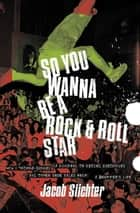 So You Wanna Be a Rock & Roll Star - How I Machine-Gunned a Roomful Of Record Executives and Other True Tales from aDrummer's Life ebook by Jacob Slichter