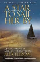 A Star to Sail Her By - A Five-Year Odyssey of Adventure and Growth at Sea eBook by Alex Ellison