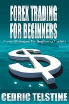 Forex Trading For Beginners: Forex Strategies For Beginning Traders ebook by Cedric Telstine