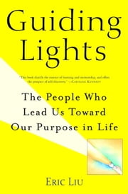Guiding Lights - The People Who Lead Us Toward Our Purpose in Life ebook by Eric Liu