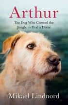 Arthur - The Dog Who Crossed the Jungle to find a Home ebook by Mikael Lindnord