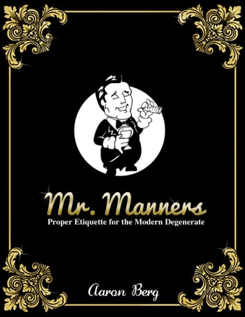 Mr. Manners: Proper Etiquette for the Modern Degenerate ebook by Aaron Berg