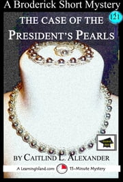 The Case of the President's Pearls: A 15-Minute Brodericks Mystery, Educational Version ebook by Caitlind L. Alexander