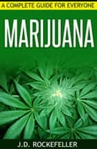 Marijuana: A Complete Guide for Everyone ebook by J.D. Rockefeller