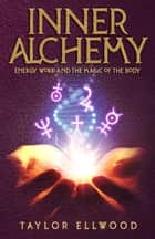 Inner Alchemy Energy Work and The Magic of the Body - How Inner Alchemy Works, #1 ebook by Taylor Ellwood