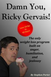 Damn You, Ricky Gervais! The Only Weight Loss Program Built On Anger, Humiliation And Jealousy ebook by Stephen Porter