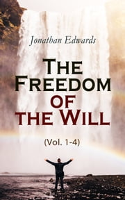The Freedom of the Will (Vol. 1-4) ebook by Jonathan Edwards