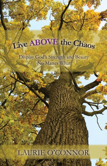 Live ABOVE the Chaos - Display God's Strength and Beauty No Matter What ebook by Laurie O'Connor