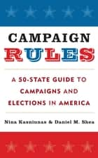 Campaign Rules - A 50-State Guide to Campaigns and Elections in America eBook by Nina Kasniunas, Daniel M. Shea