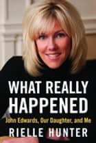 What Really Happened - John Edwards, Our Daughter, and Me ebook by Rielle Hunter