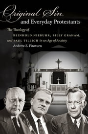 Original Sin and Everyday Protestants - The Theology of Reinhold Niebuhr, Billy Graham, and Paul Tillich in an Age of Anxiety ebook by Andrew S. Finstuen