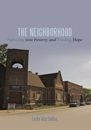 The Neighborhood - Tiptoeing into Poverty and Finding Hope ebook by Leslie Alig Collins